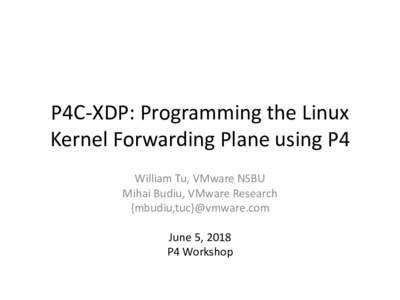 P4C-XDP:ProgrammingtheLinux KernelForwardingPlaneusingP4 WilliamTu,VMwareNSBU MihaiBudiu,VMwareResearch {mbudiu,tuc}@vmware.com June5,2018
