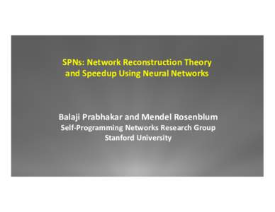 SPNs: Network Reconstruction Theory and Speedup Using Neural Networks  Balaji Prabhakar and Mendel Rosenblum Self-‐Programming Networks Research Group Stanf