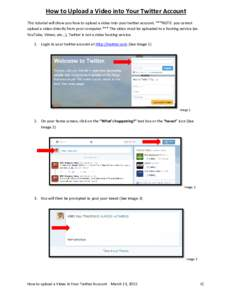 How to Upload a Video into Your Twitter Account This tutorial will show you how to upload a video into your twitter account. ***NOTE: you cannot upload a video directly from your computer.*** The video must be uploaded t