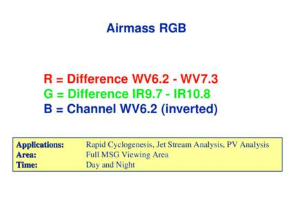 Airmass RGB  R = Difference WV6.2 - WV7.3 G = Difference IR9.7 - IR10.8 B = Channel WV6.2 (inverted) Applications: