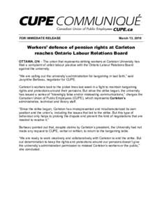 FOR IMMEDIATE RELEASE  March 13, 2018 Workers' defence of pension rights at Carleton reaches Ontario Labour Relations Board