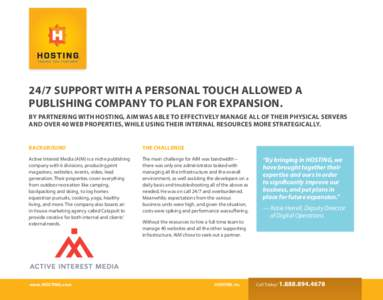 24/7 SUPPORT WITH A PERSONAL TOUCH ALLOWED A PUBLISHING COMPANY TO PLAN FOR EXPANSION. BY PARTNERING WITH HOSTING, AIM WAS ABLE TO EFFECTIVELY MANAGE ALL OF THEIR PHYSICAL SERVERS AND OVER 40 WEB PROPERTIES, WHILE USING
