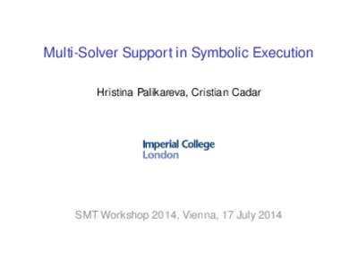 Multi-Solver Support in Symbolic Execution Hristina Palikareva, Cristian Cadar SMT Workshop 2014, Vienna, 17 July 2014  Dynamic Symbolic Execution