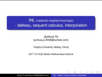 INL (instantial neighborhood logic) - tableau, sequent calculus, interpolation Junhua Yu () Tsinghua University (Beijing, China @ Steklov Mathematical Institute