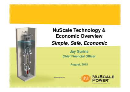 NuScale Technology & Economic Overview Simple, Safe, Economic Jay Surina Chief Financial Officer August, 2015