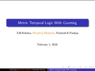 Metric Temporal Logic With Counting S.N.Krishna, Khushraj Madnani, Paritosh.K.Pandya February 1, 2016  S.N.Krishna, Khushraj Madnani, Paritosh.K.Pandya