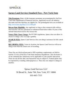 Spruce Land Services Standard Fees—New York State Title Premiums: Rates of title insurance premiums are promulgated by the New York State Department of Financial Services. Applicants receive all statutory discounts and