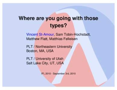Where are you going with those types? Vincent St-Amour, Sam Tobin-Hochstadt, Matthew Flatt, Matthias Felleisen PLT / Northeastern University Boston, MA, USA