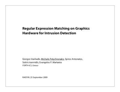 Regular Expression Matching on Graphics Hardware for Intrusion Detection Giorgos Vasiliadis, Michalis Polychronakis, Spiros Antonatos, Sotiris Ioannidis, Evangelos P. Markatos FORTH-ICS, Greece