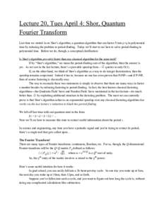 Lecture 20, Tues April 4: Shor, Quantum Fourier Transform Last time we started in on Shor's algorithm, a quantum algorithm that can factor N into p×q in polynomial time by reducing the problem to per