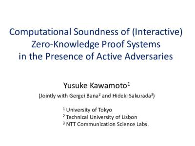 Computational Soundness of (Interactive) Zero-Knowledge Proof Systems in the Presence of Active Adversaries Yusuke Kawamoto1 (Jointly with Gergei Bana2 and Hideki Sakurada3) 1