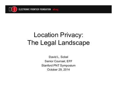 Location Privacy: The Legal Landscape David L. Sobel Senior Counsel, EFF Stanford PNT Symposium October 29, 2014