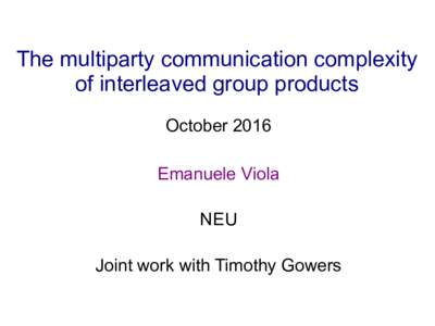 The multiparty communication complexity of interleaved group products October 2016 Emanuele Viola NEU Joint work with Timothy Gowers