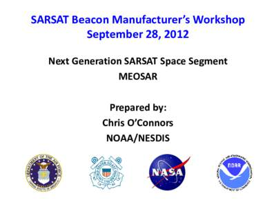 SARSAT Beacon Manufacturer's Workshop September 28, 2012 Next Generation SARSAT Space Segment MEOSAR Prepared by: Chris O'Connors