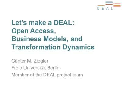 Let's make a DEAL: Open Access, Business Models, and Transformation Dynamics Günter M. Ziegler Freie Universität Berlin