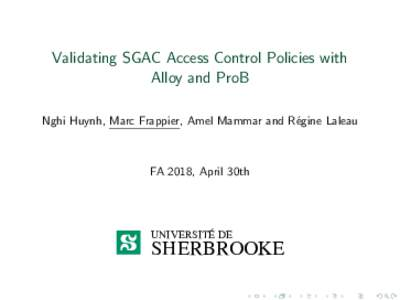 Validating SGAC Access Control Policies with Alloy and ProB Nghi Huynh, Marc Frappier, Amel Mammar and R´egine Laleau FA 2018, April 30th