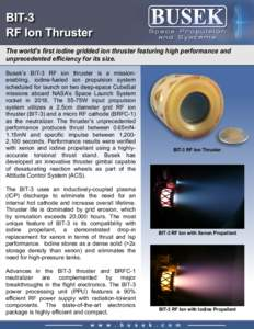 The world's first iodine gridded ion thruster featuring high performance and unprecedented efficiency for its size. Busek's BIT-3 RF ion thruster is a missionenabling, iodine-fueled ion propulsion system scheduled fo