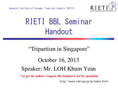 "Research Institute of Economy, Trade and Industry (RIETI)  RIETI BBL Seminar Handout ""Tripartism in Singapore"" October 16, 2013"