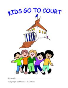 My name is ______________________________________________ I am going to court because I am a witness. KIDS GO TO COURT Written by: