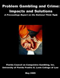 Problem Gambling and Crime: Impacts and Solutions A Proceedings Report on the National Think Tank Florida Council on Compulsive Gambling, Inc. University of Florida Fredric G. Levin College of Law