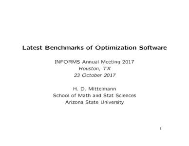 Latest Benchmarks of Optimization Software INFORMS Annual Meeting 2017 Houston, TX 23 October 2017 H. D. Mittelmann School of Math and Stat Sciences