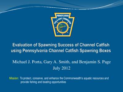 Michael J. Porta, Gary A. Smith, and Benjamin S. Page July 2012 Mission: To protect, conserve, and enhance the Commonwealth's aquatic resources and provide fishing and boating opportunities  Channel Catfish in PA
