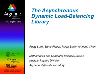 The Asynchronous Dynamic Load-Balancing Library Rusty Lusk, Steve Pieper, Ralph Butler, Anthony Chan Mathematics and Computer Science Division