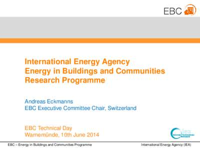 International Energy Agency Energy in Buildings and Communities Research Programme Andreas Eckmanns EBC Executive Committee Chair, Switzerland