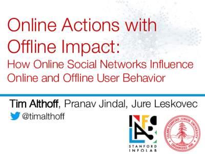 Online Actions with Offline Impact: ! How Online Social Networks Influence Online and Offline User Behavior Tim Althoff, Pranav Jindal, Jure Leskovec @timalthoff