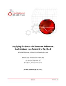Applying the Industrial Internet Reference Architecture to a Smart Grid Testbed An Industrial Internet Consortium Technical White Paper Brett Murphy, Real Time Innovations (RTI) Shi-Wan Lin, Thingswise, LLC