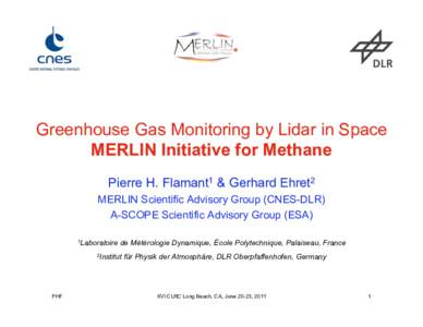 Greenhouse Gas Monitoring by Lidar in Space MERLIN Initiative for Methane Pierre H. Flamant1 & Gerhard Ehret2 MERLIN Scientific Advisory Group (CNES-DLR) A-SCOPE Scientific Advisory Group (ESA) 1Laboratoire