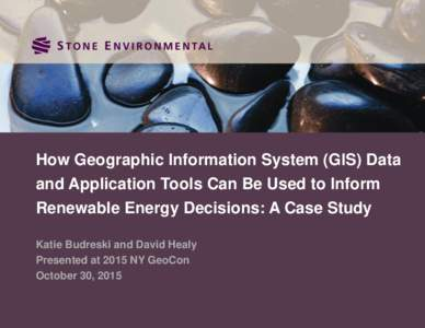 How Geographic Information System (GIS) Data and Application Tools Can Be Used to Inform Renewable Energy Decisions: A Case Study Katie Budreski and David Healy Presented at 2015 NY GeoCon