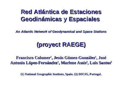 Red Atlántica de Estaciones Geodinámicas y Espaciales An Atlantic Network of Geodynamical and Space Stations (proyect RAEGE) Francisco Colomer1, Jesús Gómez-González1, José