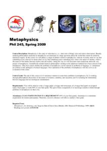 Metaphysics Phil 245, Spring 2009 Course Description: Metaphysics is the study of what there is, i.e., what sorts of things exist and what is their nature. Broadly speaking philosophers interested in metaphysics are inte