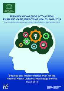 TURNING KNOWLEDGE INTO ACTION: ENABLING CARE; IMPROVING HEALTHA call to collective action for users and providers of knowledge in the health service in Ireland Strategy and Implementation Plan for the National