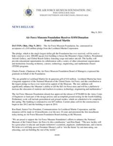 NEWS RELEASE May 9, 2011 Air Force Museum Foundation Receives $10M Donation from Lockheed Martin DAYTON, Ohio, (May 9, 2011) – The Air Force Museum Foundation, Inc. announced its