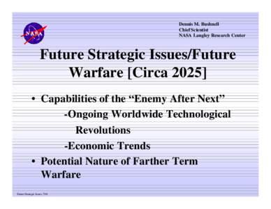 Dennis M. Bushnell Chief Scientist NASA Langley Research Center Future Strategic Issues/Future Warfare [Circa 2025]
