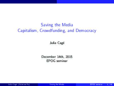 Saving the Media Capitalism, Crowdfunding, and Democracy Julia Cag´e December 14th, 2015 EPOG seminar