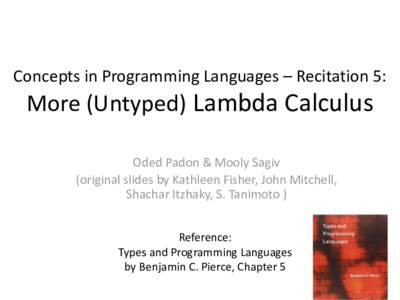 Concepts in Programming Languages – Recitation 5:  More (Untyped) Lambda Calculus Oded Padon & Mooly Sagiv (original slides by Kathleen Fisher, John Mitchell, Shachar Itzhaky, S. Tanimoto )