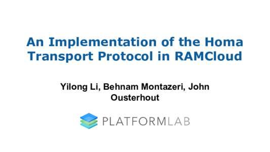 An Implementation of the Homa Transport Protocol in RAMCloud Yilong Li, Behnam Montazeri, John Ousterhout  Introduction