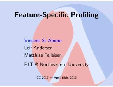 Feature-Specific Profiling Vincent St-Amour Leif Andersen Matthias Felleisen PLT @ Northeastern University CC 2015 — April 18th, 2015