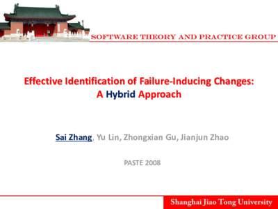 Effective Identification of Failure-Inducing Changes: A Hybrid Approach Sai Zhang, Yu Lin, Zhongxian Gu, Jianjun Zhao PASTE 2008
