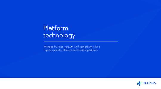 Platform technology Manage business growth and complexity with a highly scalable, efficient and flexible platform.  Platform