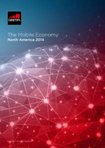 The Mobile Economy North America 2014 Copyright © 2014 GSM Association  The GSMA represents the interests of mobile operators