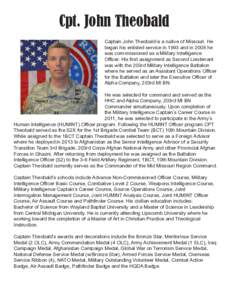 Cpt. John Theobald Captain John Theobald is a native of Missouri. He began his enlisted service in 1993 and in 2008 he was com-missioned as a Military Intelligence Officer. His first assignment as Second Lieutenant was w