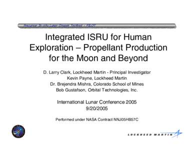 Precursor In-situ Lunar Oxygen Testbed - PILOT  Integrated ISRU for Human Exploration – Propellant Production for the Moon and Beyond D. Larry Clark, Lockheed Martin - Principal Investigator