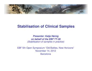 "Stabilisation of Clinical Samples Presenter: Katja Heinig on behalf of the EBF TT-28 (Stabilisation of samples in practice) EBF 5th Open Symposium ""Old Battles, New Horizons"" November 14, 2012"
