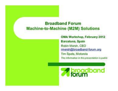 Broadband Forum Machine-to-Machine (M2M) Solutions OMA Workshop, February 2012 Barcelona, Spain Robin Mersh, CEO