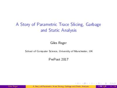 A Story of Parametric Trace Slicing, Garbage and Static Analysis Giles Reger School of Computer Science, University of Manchester, UK  PrePost 2017