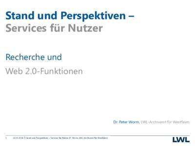 Stand und Perspektiven – Services für Nutzer Recherche und Web 2.0-Funktionen  Dr. Peter Worm, LWL-Archivamt für Westfalen